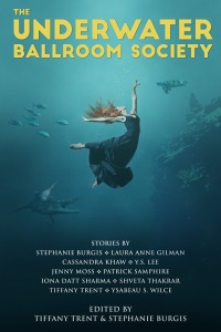 The Underwater Ballroom Society edited by Tiffany Trent and Stephanie Burgis