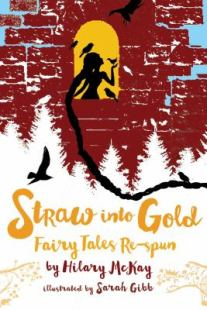 Straw into Gold: Fairy Tales Respun by Hilary McKay. Illustrated by Sarah Gibb.