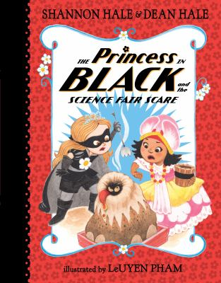 The Princess in Black and Science Fair Scare by Shannon Hale and Dean Hale. Illustrated by LeUyen Pham.