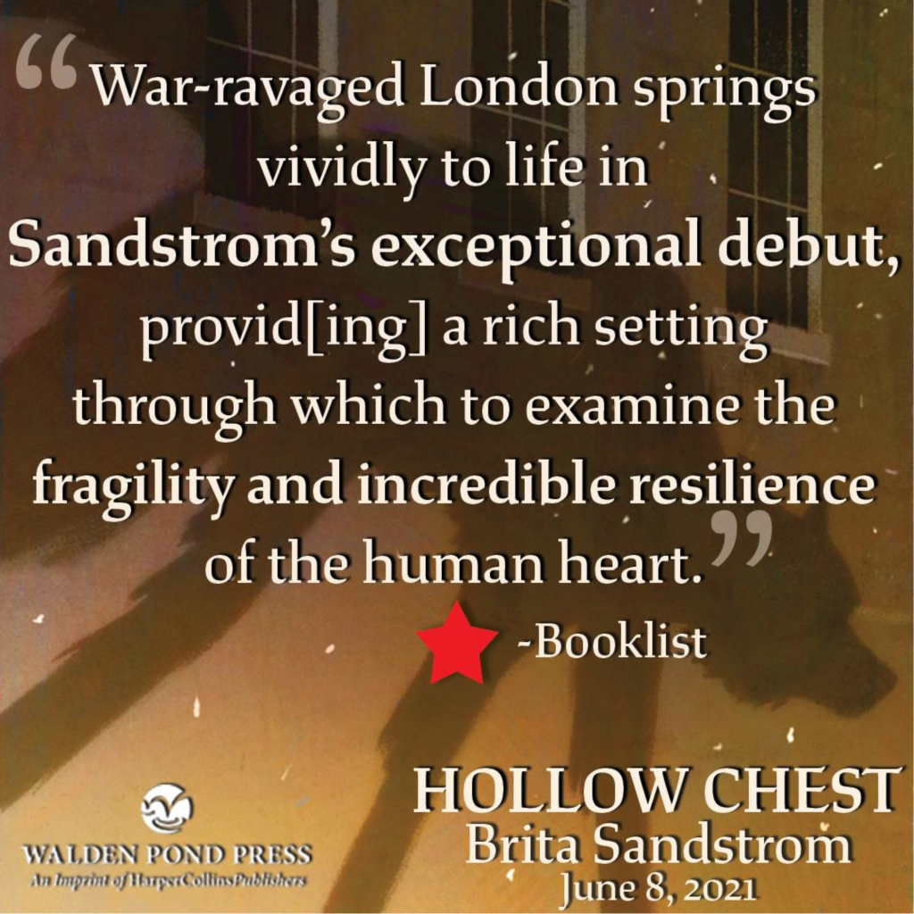 """""""War-ravaged London springs vividly to life in Sandstrom's exception debut, provid[ing] a rich setting through which to examine the gragility and incredibly resilience of the human heart."""" - *Booklist HOLLOW CHEST Brita Sandstrom, June 8, 2021 from Walden Pond Press"""
